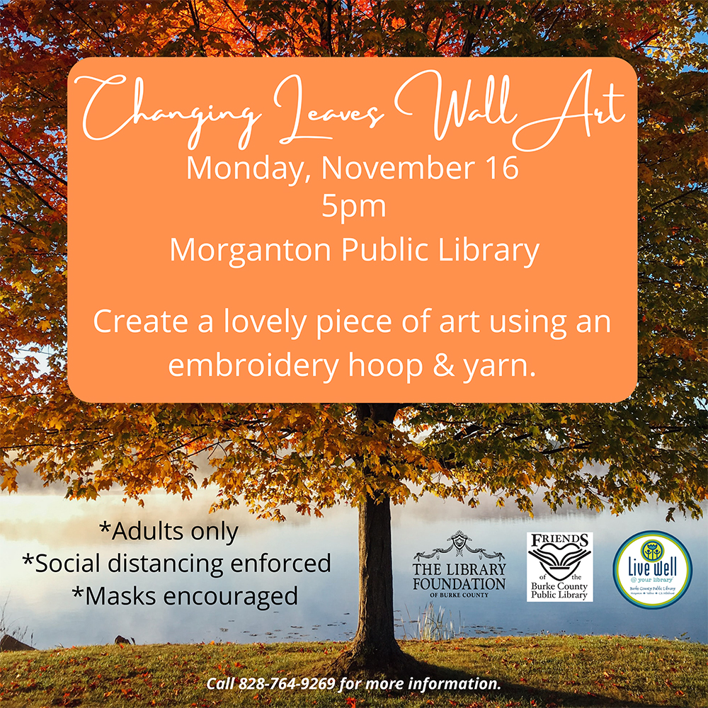 Changing Leaves Wall Art 								Monday, November 16 								5pm 								Morganton Public Library 								Create a lovely piece of art using an 								embroidery hoop & yarn. 								*Adults only 								*Social distancing enforced 								*Masks encouraged 								Call 828-764-9269 for more information.