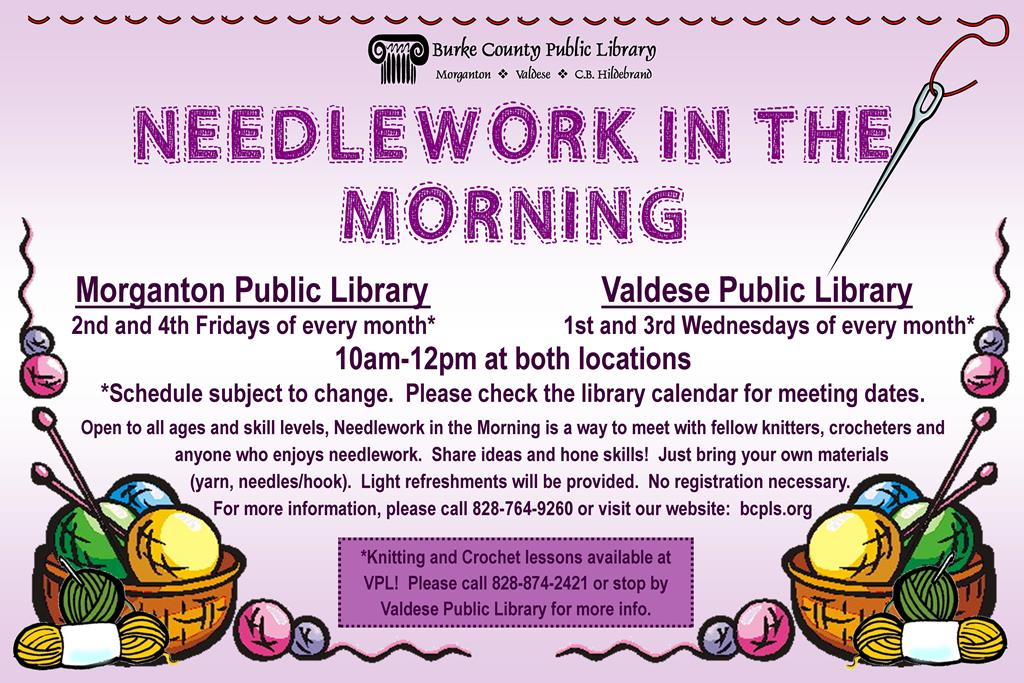 Needlework in the Morning 			Morganton Public Library													 	2nd and 4th Fridays of every month*										  Valdese Public Library 1st and 3rd Wednesday of every month*  10am-12pm at both locations *Schedule subject to change.  Please check the library calendar for meeting dates. Open to all ages and skill levels, Needlework in the Morning is a way to meet with fellow knitters, crocheters and                     		  anyone who enjoys needlework.  Share ideas and hone skills!  Just bring your own materials                                             	(yarn, needles/hook).  Light refreshments will be provided.  No registration necessary.                                                             For more information, please call 828-764-9260 or visit our website:  bcpls.org  *Knitting and Crochet lessons available at VPL!  Please call 828-874-2421 or stop by     Valdese Public Library to sign up.