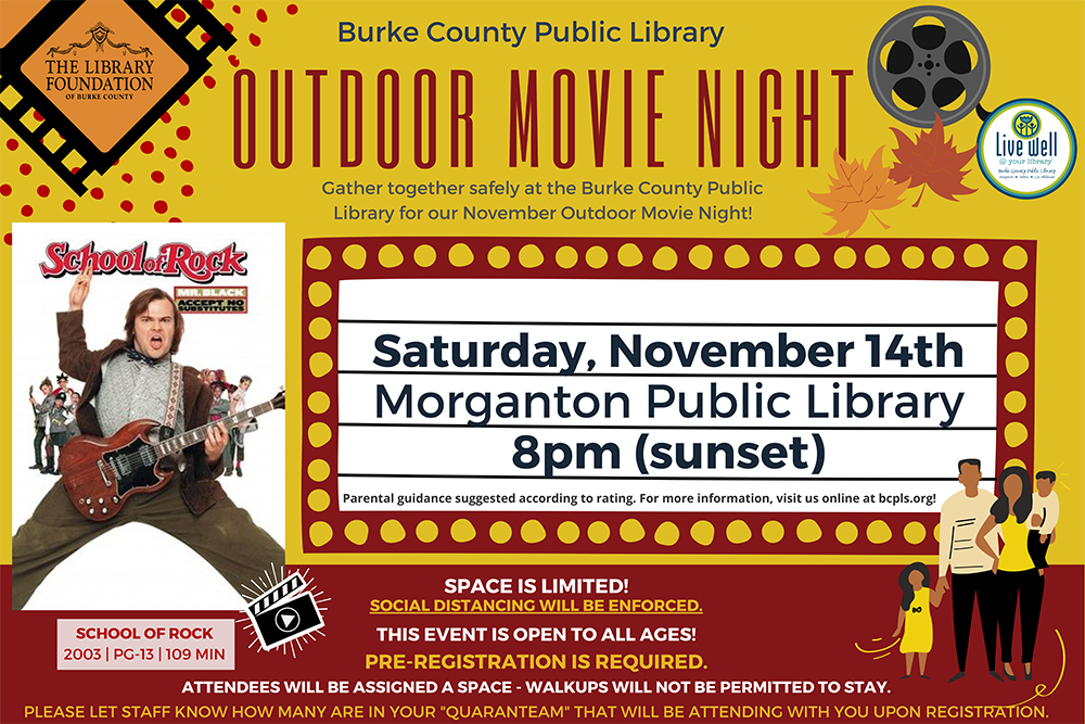 OUTDOOR MOVIE NIGHT 									SPACE IS LIMITED! 									SOCIAL DISTANCING WILL BE ENFORCED. 									THIS EVENT IS OPEN TO ALL AGES! 									PRE-REGISTRATION IS REQUIRED. 									ATTENDEES WILL BE ASSIGNED A SPACE - WALKUPS WILL NOT BE PERMITTED TO STAY. 									PLEASE LET STAFF KNOW HOW MANY ARE IN YOUR QUARANTEAM THAT WILL BE ATTENDING WITH YOU UPON REGISTRATION. 									Saturday, November 14th 									Morganton Public Library 									8pm (sunset) 									SCHOOL OF ROCK 									2003 | PG-13 | 109 MIN 									Parental guidance suggested according to rating. For more information, visit us online at bcpls.org! 									Gather together safely at the Burke County Public 									Library for our November Outdoor Movie Night! 									Burke County Public Library