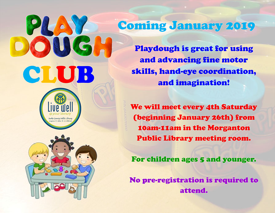 Playdough CLUB Playdough is great for using and advancing fine motor skills, hand-eye coordination, and imagination! We will meet every 4th Saturday (beginning January 26th) from 10am-11am in the Morganton Public Library meeting room. For children ages 5 and younger. No pre-registration is required to attend. Coming January 2019