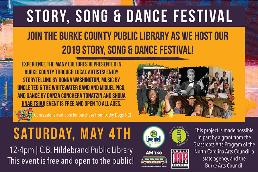 Story, Song & Dance Festival 						Saturday, May 4th 						Join the Burke County Public Library as we host our 						2019 Story, Song & Dance Festival! 						Experience the many cultures represented in 						Burke County through local artists! Enjoy 						storytelling by Donna Washington, music by 						Uncle Ted & the Whitewater Band and Miguel Pico, 						and dance by Danza Conchera Tonatzin and Shoua 						hnab tsiaj! event is free and open to all ages. 						Concessions available for purchase from Lucky Dogs NC! 						12-4pm | C.B. Hildebrand Public Library 						This event is free and open to the public! 						This project is made possible 						in part by a grant from the 						Grassroots Arts Program of the 						North Carolina Arts Council, a 						state agency, and the 						Burke Arts Council.