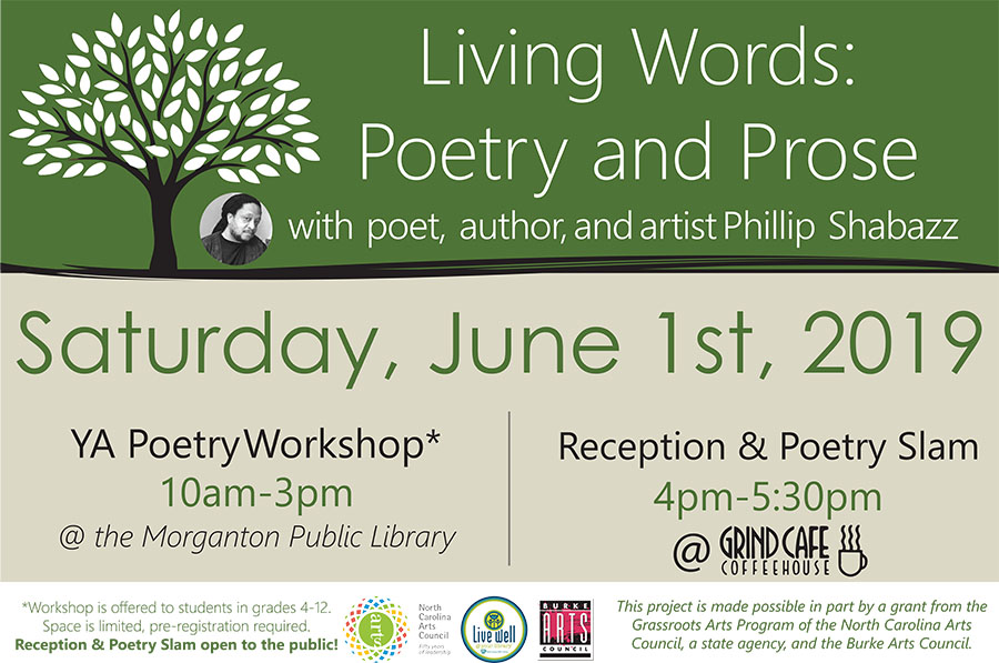 Living Words:Poetry and Prose 							with poet, author, and artist Phillip Shabazz 							 				Saturday, June 1st, 2019 				 				YA Poetry Workshop* 				10am-3pm 				@ the Morganton Public Library 				(Workshop is offered to students in grades 4-12. Space is limited, pre-registration required.) 				 				Open Reception & Poetry Slam 				4pm-5:30pm 				at the Grind Coffee House in Morganton 				 				 				 				This project is made possible in part by a grant from the 				Grassroots Arts Program of the North Carolina Arts 				Council, a state agency, and the Burke Arts Council.