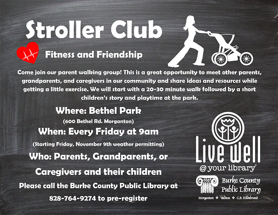 Stroller Club Fitness and Friendship Come join our parent walking group! This is a great opportunity to meet other parents, grandparents, and caregivers in our community and share ideas and resources while getting a little exercise. We will start with a 20-30 minute walk followed by a short children's story and playtime at the park. Where: Bethel Park (600 Bethel Rd. Morganton) When: Every Friday at 9am (Starting Friday, November 9th weather permitting) Who: Parents, Grandparents, or Caregivers and their children Please call the Burke County Public Library at 828-764-9274 to pre-register