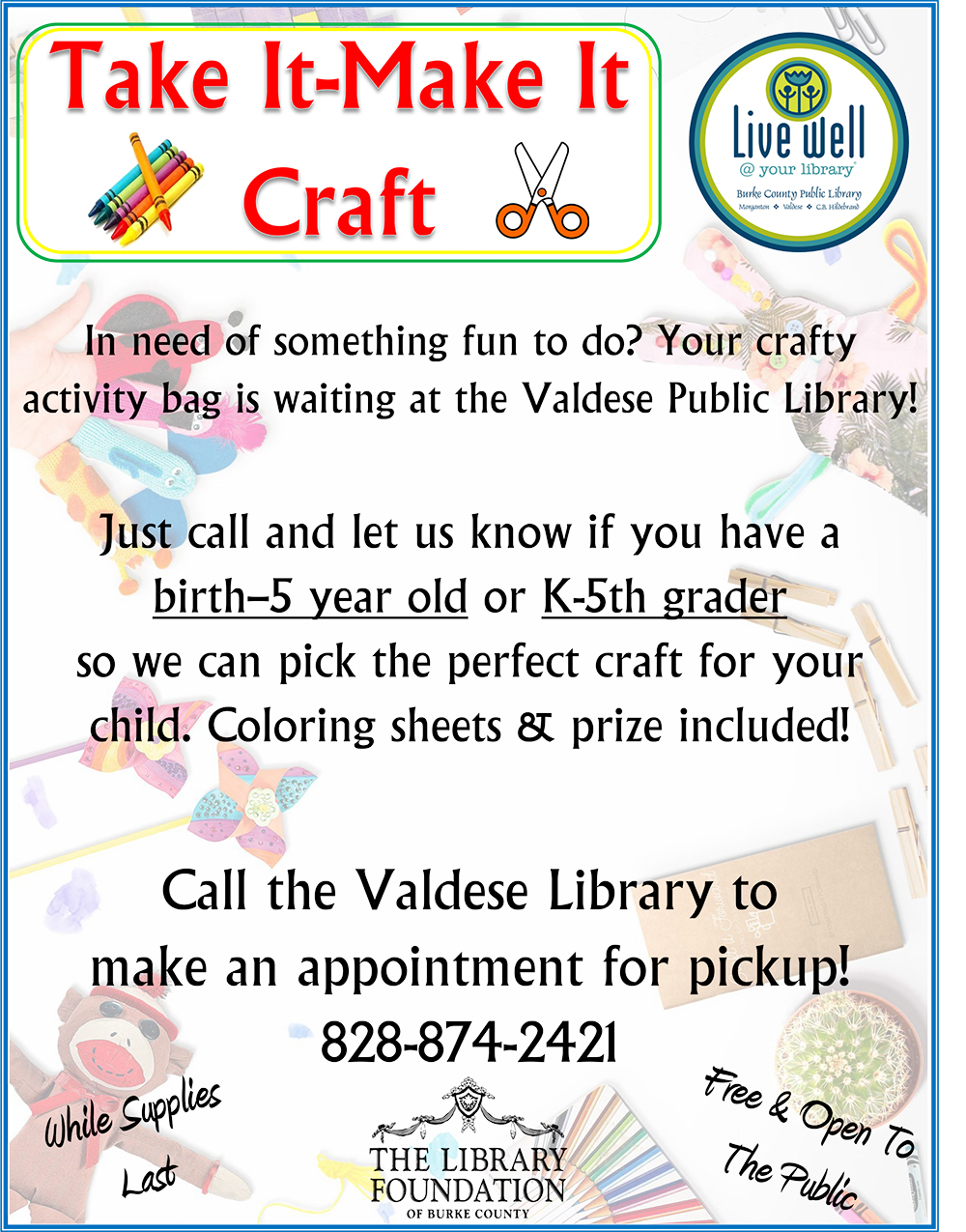 Take It-Make It Craft 					In need of something fun to do? Your crafty activity bag is waiting at the Valdese Public Library! 					Just call and let us know if you have a birth–5 year old or K-5th grader so we can pick the perfect craft for your child. Coloring sheets & prize included! 					Call the Valdese Library to make an appointment for pickup! 828-874-2421