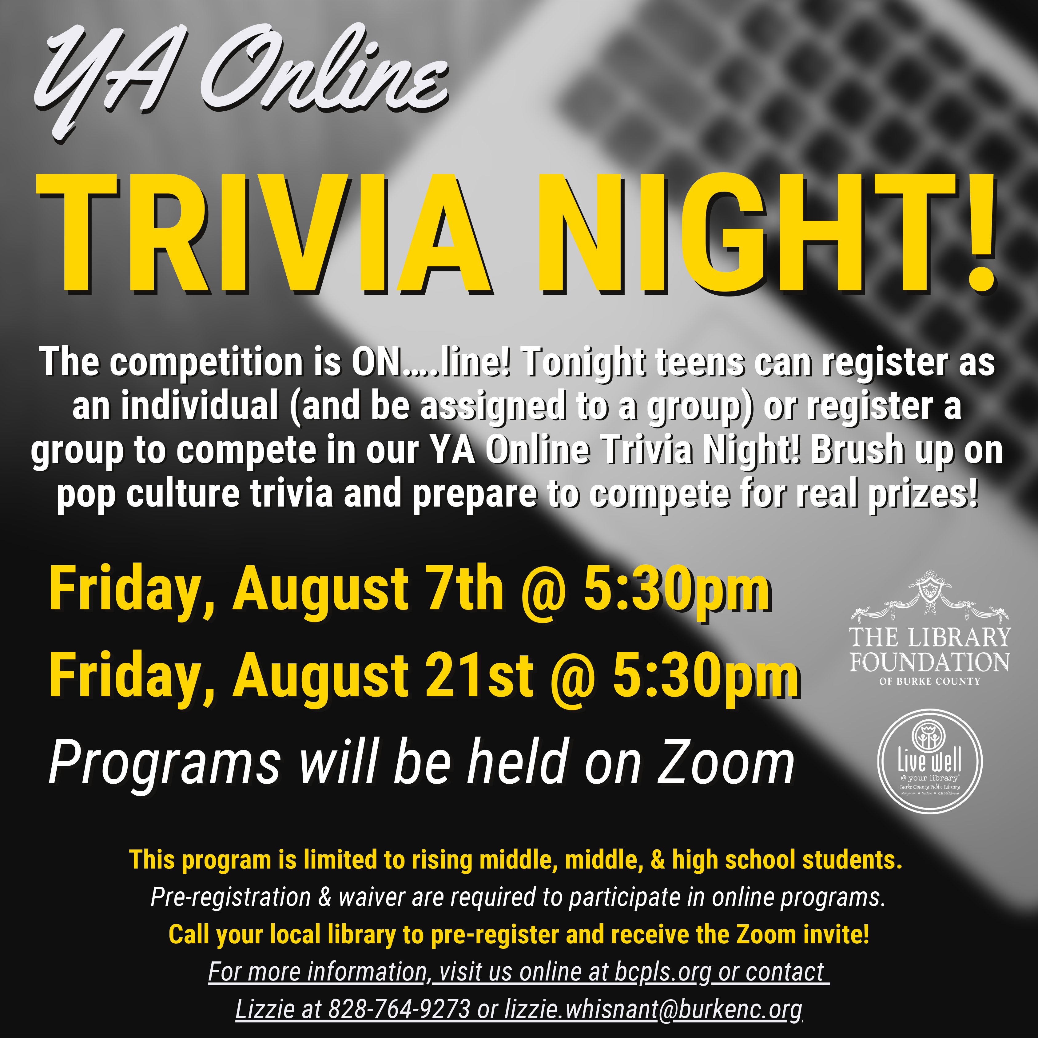 TRIVIA NIGHT! 											Friday, August 7th @ 5:30pm 											Friday, August 21st @ 5:30pm 											Programs will be held on Zoom 											The competition is ON….line! Tonight teens can register as 											an individual (and be assigned to a group) or register a 											group to compete in our YA Online Trivia Night! Brush up on 											pop culture trivia and prepare to compete for real prizes! 											YA Online 											This program is limited to rising middle, middle, & high school students. 											Pre-registration & waiver are required to participate in online programs. 											Call your local library to pre-register and receive the Zoom invite! 											For more information, visit us online at bcpls.org or contact 											Lizzie at 828-764-9273 or lizzie.whisnant@burkenc.org