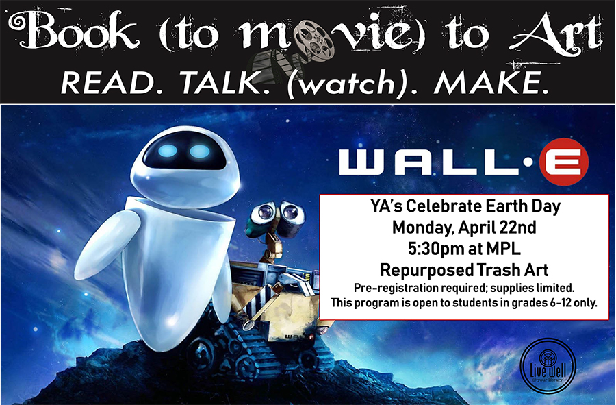 Book (to Movie) to Art 			Read. Talk.(watch). Make. 			 			Wall-e 			 			Tuesday, April 22 5:30pm Morganton Public Library PRE-REGISTRATION REQUIRED. Open TO STUDENTS IN GRADES 6-12 ONLY.  Informal book talk, movie showing & art response. Must pre-register. Open to students in grades 6-12.