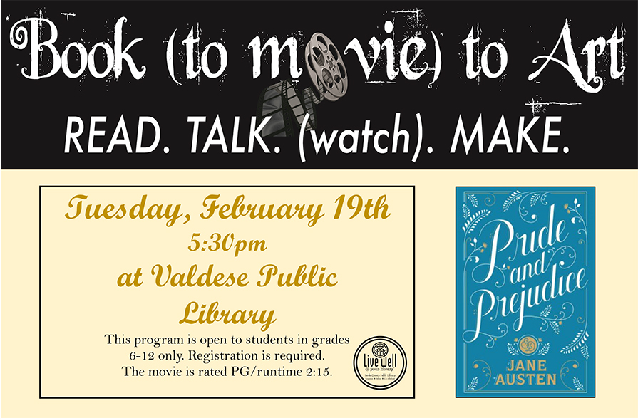 Book (to Movie) to Art 			Read. Talk.(watch). Make. 			 			Tuesday, February 19th 5:30pm at VPL Pride and PrejudiceInformal Informal book talk, movie showing & art response. Must pre-register. Open to students in grades 6-12.
