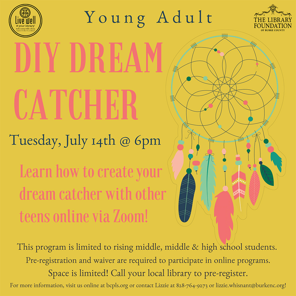 Y o u n g A d u l t 							DIY DREAM 							CATCHER 							Tuesday, July 14th @ 6pm 							Learn how to create your 							dream catcher with other 							teens online via Zoom! 							This program is limited to rising middle, middle & high school students. 							Pre-registration and waiver are required to participate in online programs. 							Space is limited! Call your local library to pre-register. 							For more information, visit us online at bcpls.org or contact Lizzie at 828-764-9273 or lizzie.whisnant@burkenc.org!