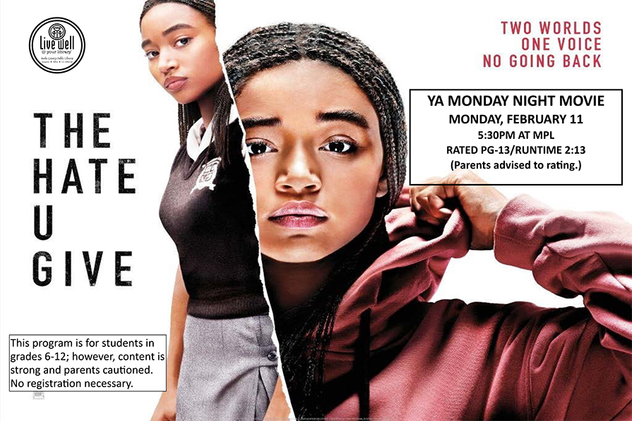Two Worlds, One Voice, No Going BAck 			The Hate U Give 			YA MONDAY NIGHT MOVIE MONDAY, FEBRUARY 11 5:30PM AT MPL RATED PG-13/RUNTIME 2:13 (Parents advised to rating.)  This program is for students in grades 6-12; however, content is strong and parents cautioned. No registration necessary.