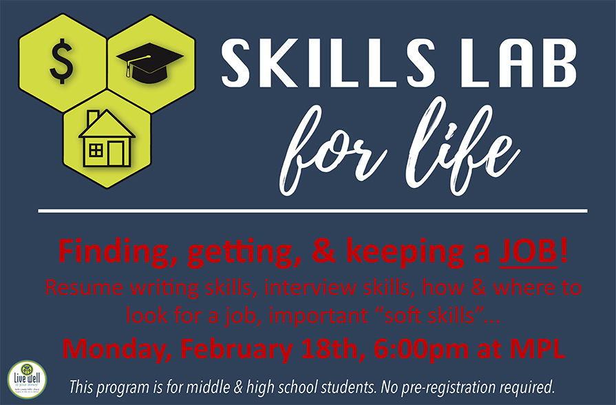 "Monday, February 18th,, 6pm at MPL 		Finding, getting, & keeping a JOB! Resume writing skills, interview skills, how & where to look for a job, important ""soft skills""... 		Open to students in grades 6-12."