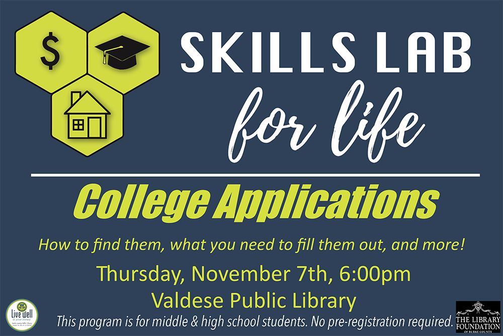 Skills Lab For Life 		College Applications: 		How to find them, what you need to fill them out, and more! 		Thursday, November 7 6pm at VPL 		This program is for middle & high school students only