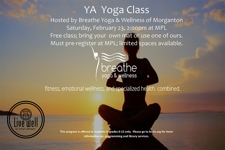 YA Yoga Class Hosted by Breathe Yoga & Wellness of Morganton Saturday, February 23, 2:00pm at MPL Free class; bring your own mat or use one of ours. Must pre-register at MPL; limited spaces available. Breathe Yoga and Wellness fitness, emotional wellness, and specialized health, combined. This program is offered to students in grades 6-12 only. Please go to bcpls.org for more information on programming and library services.